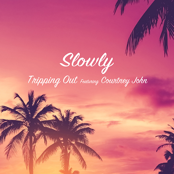 Slowly – Tripping Out featuring Courtney John